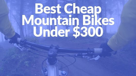 BEST Cheap Mountain Bikes Under $300 [9 INCREDIBLE BIKES 2020]